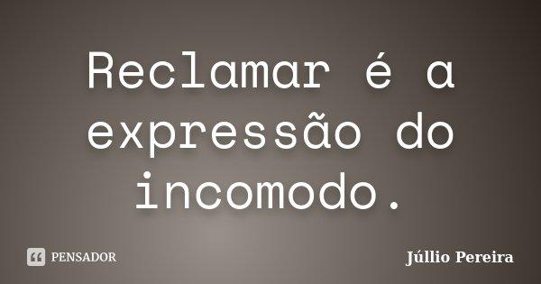 Reclamar é a expressão do incomodo.... Frase de Júllio Pereira.