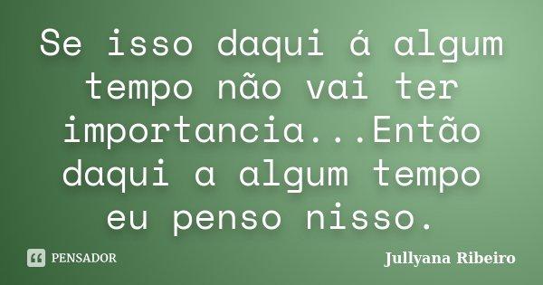 Se isso daqui á algum tempo não vai ter importancia...Então daqui a algum tempo eu penso nisso.... Frase de Jullyana Ribeiro.