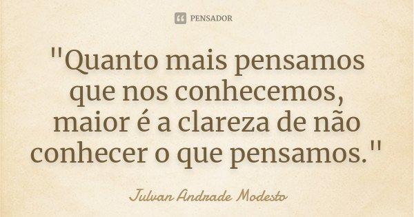 """""""Quanto mais pensamos que nos conhecemos, maior é a clareza de não conhecer o que pensamos.""""... Frase de Julvan Andrade Modesto."""