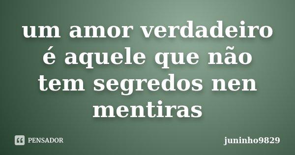 um amor verdadeiro é aquele que não tem segredos nen mentiras... Frase de juninho9829.