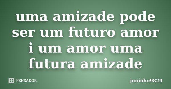 uma amizade pode ser um futuro amor i um amor uma futura amizade... Frase de juninho9829.