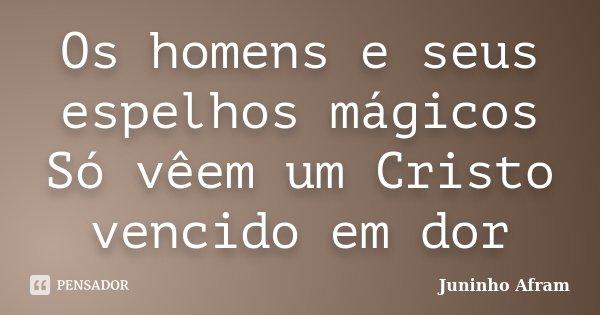 Os homens e seus espelhos mágicos Só vêem um Cristo vencido em dor... Frase de Juninho Afram.