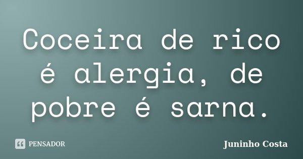 Coceira de rico é alergia, de pobre é sarna.... Frase de Juninho Costa.