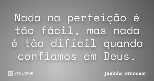 Nada na perfeição é tão fácil, mas nada é tão difícil quando confiamos em Deus.... Frase de Juninho Drummer.