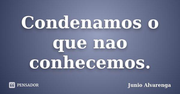 Condenamos o que nao conhecemos.... Frase de Junio Alvarenga.