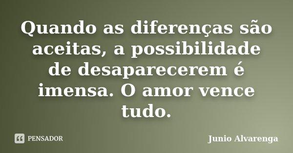 Quando as diferenças são aceitas, a possibilidade de desaparecerem é imensa. O amor vence tudo.... Frase de Junio Alvarenga.