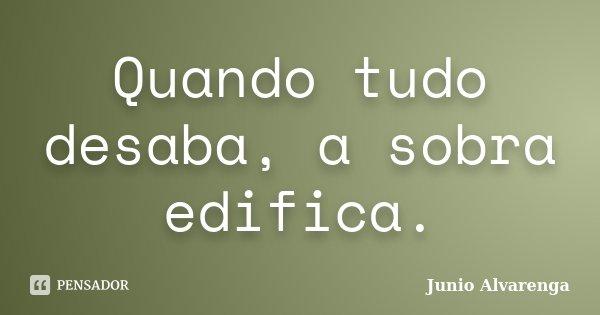 Quando tudo desaba, a sobra edifica.... Frase de Junio Alvarenga.