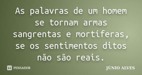 As palavras de um homem se tornam armas sangrentas e mortíferas, se os sentimentos ditos não são reais.... Frase de JÚNIO ALVES ®.