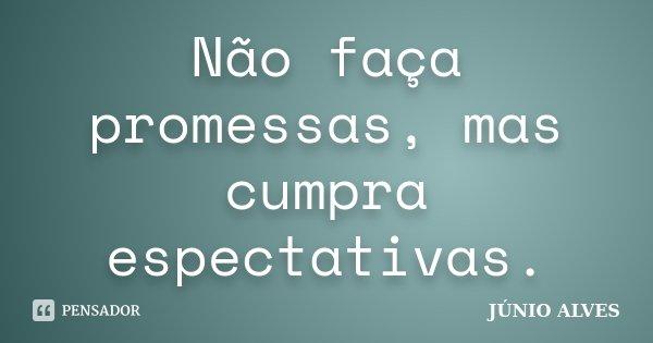 Não faça promessas, mas cumpra espectativas.... Frase de JÚNIO ALVES ®.