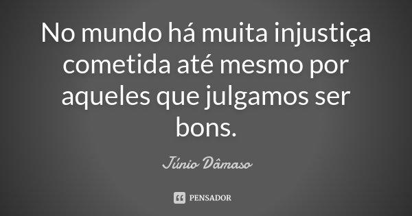 No mundo há muita injustiça cometida até mesmo por aqueles que julgamos ser bons.... Frase de Júnio Dâmaso.