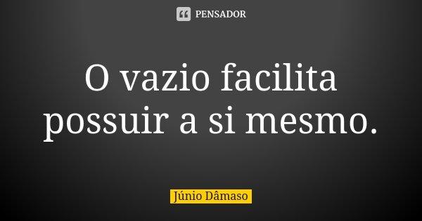 O vazio facilita possuir a si mesmo.... Frase de Júnio Dâmaso.