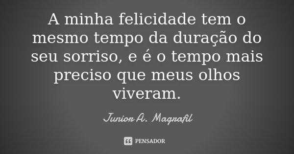 A minha felicidade tem o mesmo tempo da duração do seu sorriso, e é o tempo mais preciso que meus olhos viveram.... Frase de Junior A. Magrafil.