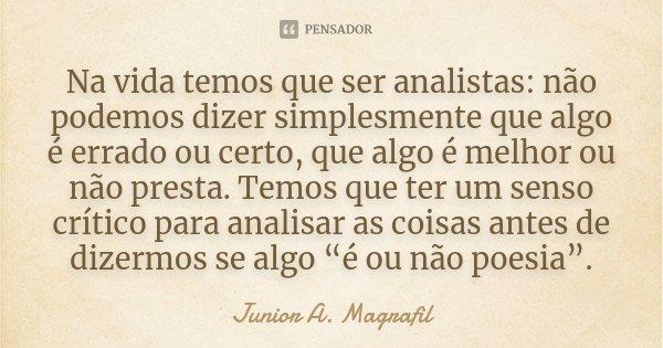 Na vida temos que ser analistas: não podemos dizer simplesmente que algo é errado ou certo, que algo é melhor ou não presta. Temos que ter um senso crítico para... Frase de Junior A. Magrafil.
