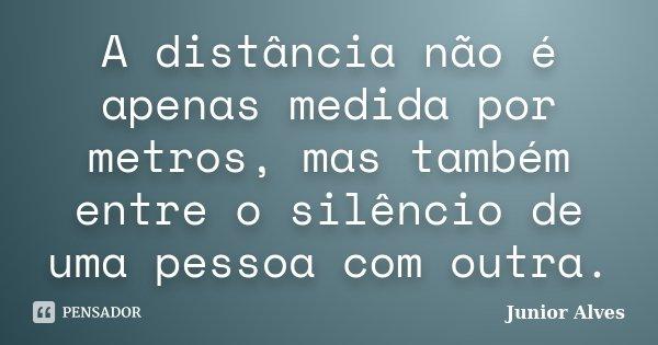 A distância não é apenas medida por metros, mas também entre o silêncio de uma pessoa com outra.... Frase de Junior Alves.
