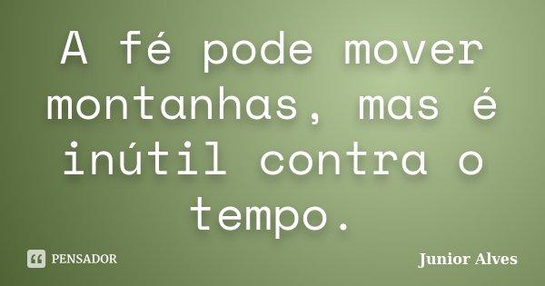 A fé pode mover montanhas, mas é inútil contra o tempo.... Frase de Junior Alves.
