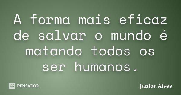 A forma mais eficaz de salvar o mundo é matando todos os ser humanos.... Frase de Junior Alves.