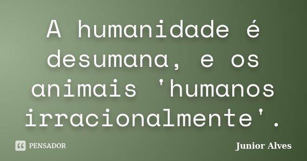 A humanidade é desumana, e os animais 'humanos irracionalmente'.... Frase de Junior Alves.