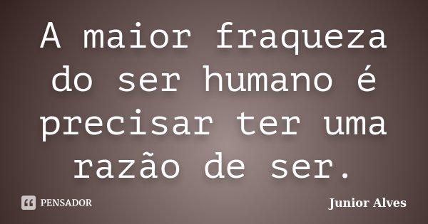 A maior fraqueza do ser humano é precisar ter uma razão de ser.... Frase de Junior Alves.
