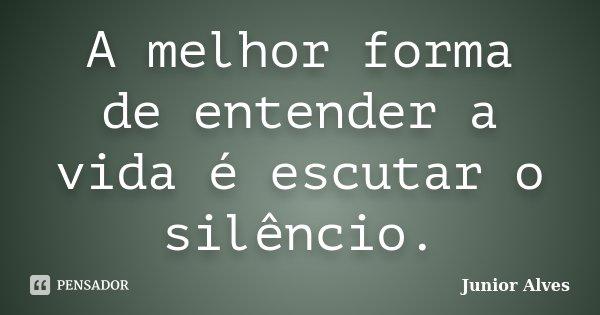 A melhor forma de entender a vida é escutar o silêncio.... Frase de Junior Alves.
