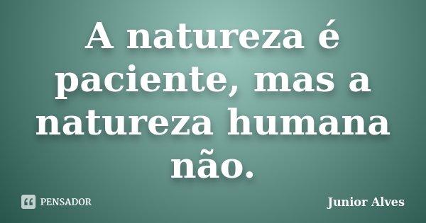A natureza é paciente, mas a natureza humana não.... Frase de Junior Alves.