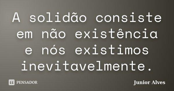 A solidão consiste em não existência e nós existimos inevitavelmente.... Frase de Junior Alves.