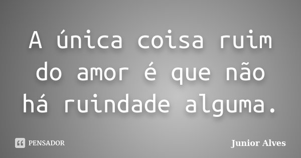 A única coisa ruim do amor é que não há ruindade alguma.... Frase de Junior Alves.