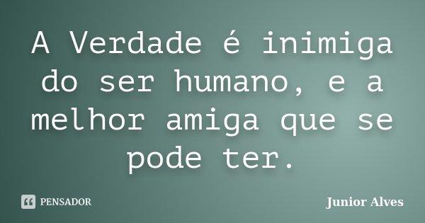 A Verdade é inimiga do ser humano, e a melhor amiga que se pode ter.... Frase de Junior Alves.