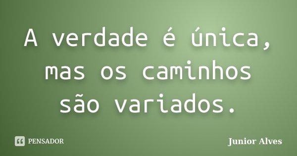 A verdade é única, mas os caminhos são variados.... Frase de Junior Alves.