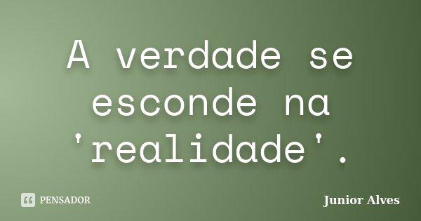 A verdade se esconde na 'realidade'.... Frase de Junior Alves.
