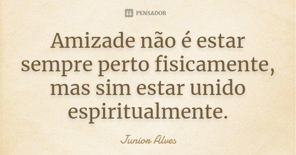 Amizade não é estar sempre perto fisicamente, mas sim estar unido espiritualmente.... Frase de Junior Alves.