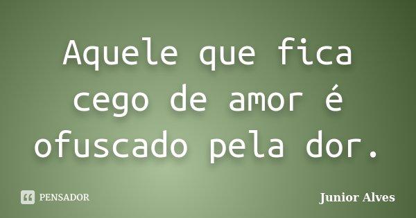 Aquele que fica cego de amor é ofuscado pela dor.... Frase de Junior Alves.