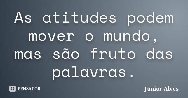 As atitudes podem mover o mundo, mas são fruto das palavras.... Frase de Junior Alves.
