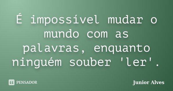 É impossível mudar o mundo com as palavras, enquanto ninguém souber 'ler'.... Frase de Junior Alves.