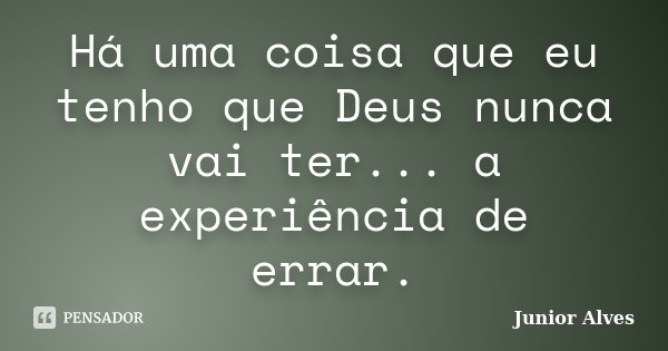Há uma coisa que eu tenho que Deus nunca vai ter... a experiência de errar.... Frase de Junior Alves.