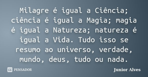 Milagre é igual a Ciência; ciência é igual a Magia; magia é igual a Natureza; natureza é igual a Vida. Tudo isso se resumo ao universo, verdade, mundo, deus, tu... Frase de Junior Alves.