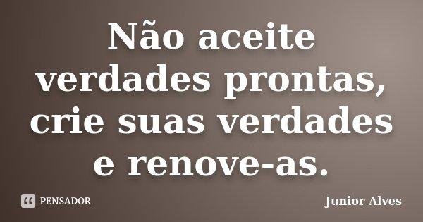 Não aceite verdades prontas, crie suas verdades e renove-as.... Frase de Junior Alves.