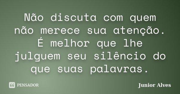 Não discuta com quem não merece sua atenção. É melhor que lhe julguem seu silêncio do que suas palavras.... Frase de Junior Alves.