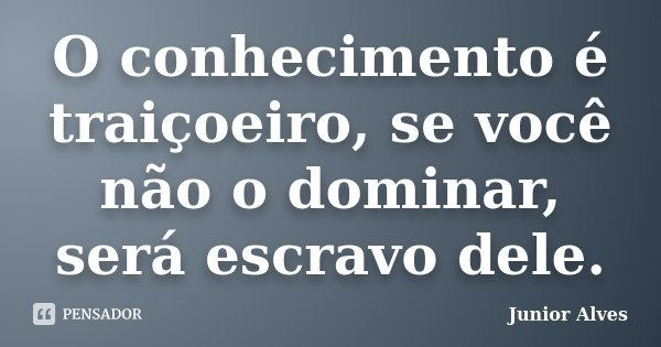 O conhecimento é traiçoeiro, se você não o dominar, será escravo dele.... Frase de Junior Alves.