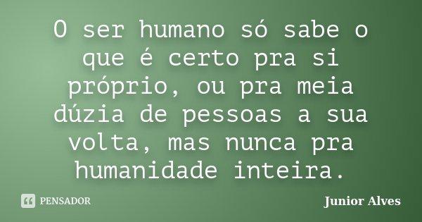 O ser humano só sabe o que é certo pra si próprio, ou pra meia dúzia de pessoas a sua volta, mas nunca pra humanidade inteira.... Frase de Junior Alves.