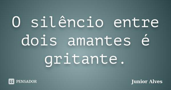 O silêncio entre dois amantes é gritante.... Frase de Junior Alves.
