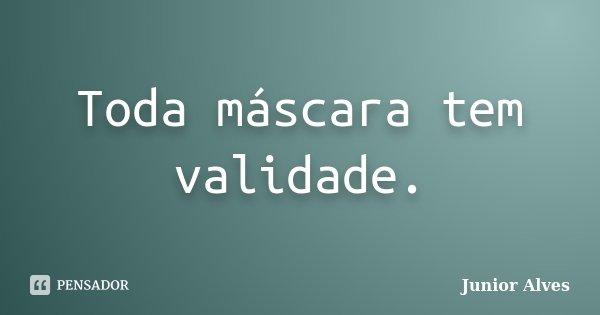 Toda máscara tem validade.... Frase de Junior Alves.