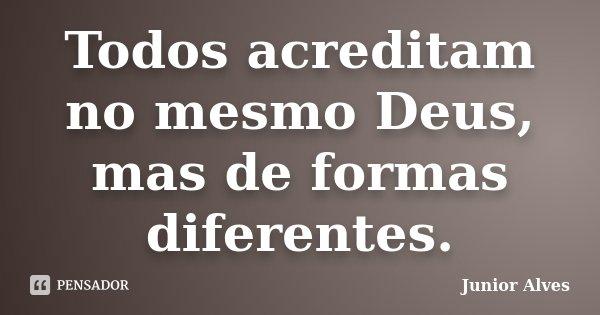 Todos acreditam no mesmo Deus, mas de formas diferentes.... Frase de Junior Alves.