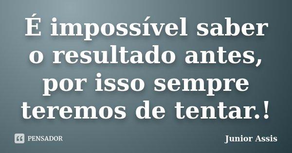 É impossível saber o resultado antes, por isso sempre teremos de tentar.!... Frase de Junior Assis.