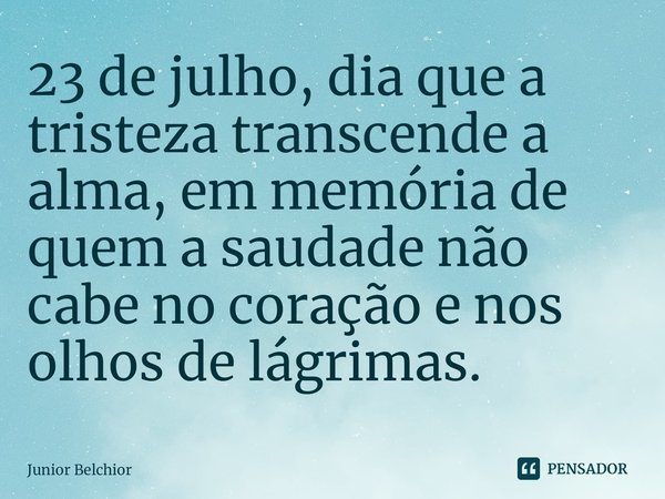 23 de julho, dia que a tristeza transcende a alma, em memória de quem a saudade não cabe no coração e nos olhos de lágrimas.... Frase de Junior Belchior.