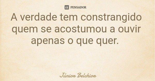 A verdade tem constrangido quem se acostumou a ouvir apenas o que quer.... Frase de Júnior Belchior.