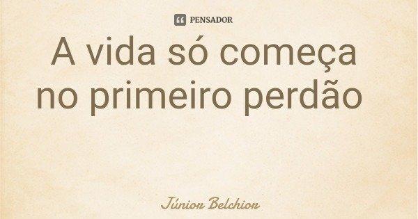 A vida só começa no primeiro perdão... Frase de Júnior Belchior.