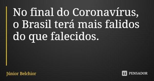 No final do Coronavírus, o Brasil terá mais falidos do que falecidos.... Frase de Júnior Belchior.