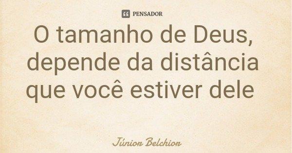 O tamanho de Deus, depende da distância que você estiver dele... Frase de Júnior Belchior.