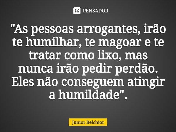 """""""As pessoas arrogantes, irão te humilhar, te magoar e te tratar como lixo, mas nunca irão pedir perdão. Eles não conseguem atingir a humildade"""".... Frase de Junior Belchior."""