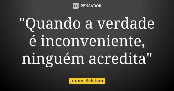 """""""Quando a verdade é inconveniente, ninguém acredita""""... Frase de Júnior Belchior."""